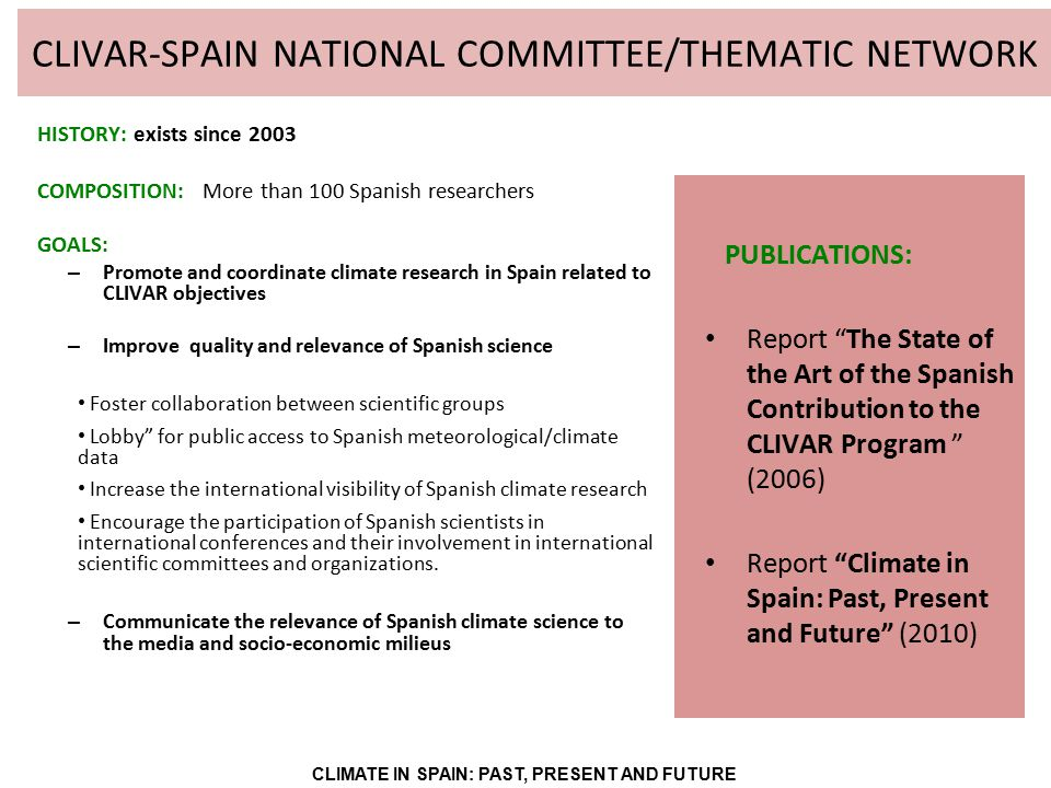 CLIVAR-SPAIN NATIONAL COMMITTEE/THEMATIC NETWORK HISTORY: exists since 2003 COMPOSITION: More than 100 Spanish researchers GOALS: – Promote and coordinate climate research in Spain related to CLIVAR objectives – Improve quality and relevance of Spanish science Foster collaboration between scientific groups Lobby for public access to Spanish meteorological/climate data Increase the international visibility of Spanish climate research Encourage the participation of Spanish scientists in international conferences and their involvement in international scientific committees and organizations.