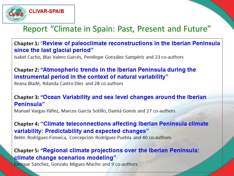 CLIVAR-SPAIB Chapter 1: Review of paleoclimate reconstructions in the Iberian Peninsula since the last glacial period Isabel Cacho, Blas Valero Garcés, Penélope González Sampériz and 23 co-authors Chapter 2: Atmospheric trends in the Iberian Peninsula during the instrumental period in the context of natural variability Ileana Bladé, Yolanda Castro-Díez and 28 co-authors Chapter 3: Ocean Variability and sea level changes around the Iberian Peninsula Manuel Vargas-Yáñez, Marcos García Sotillo, Damiá Gomis and 27 co-authors Chapter 4: Climate teleconnections affecting Iberian Peninsula climate variability: Predictability and expected changes Belén Rodríguez-Fonseca, Concepción Rodríguez-Puebla and 40 co-authors Chapter 5: Regional climate projections over the Iberian Peninsula: climate change scenarios modeling Enrique Sánchez, Gonzalo Miguez-Macho and 9 co-authors Report Climate in Spain: Past, Present and Future