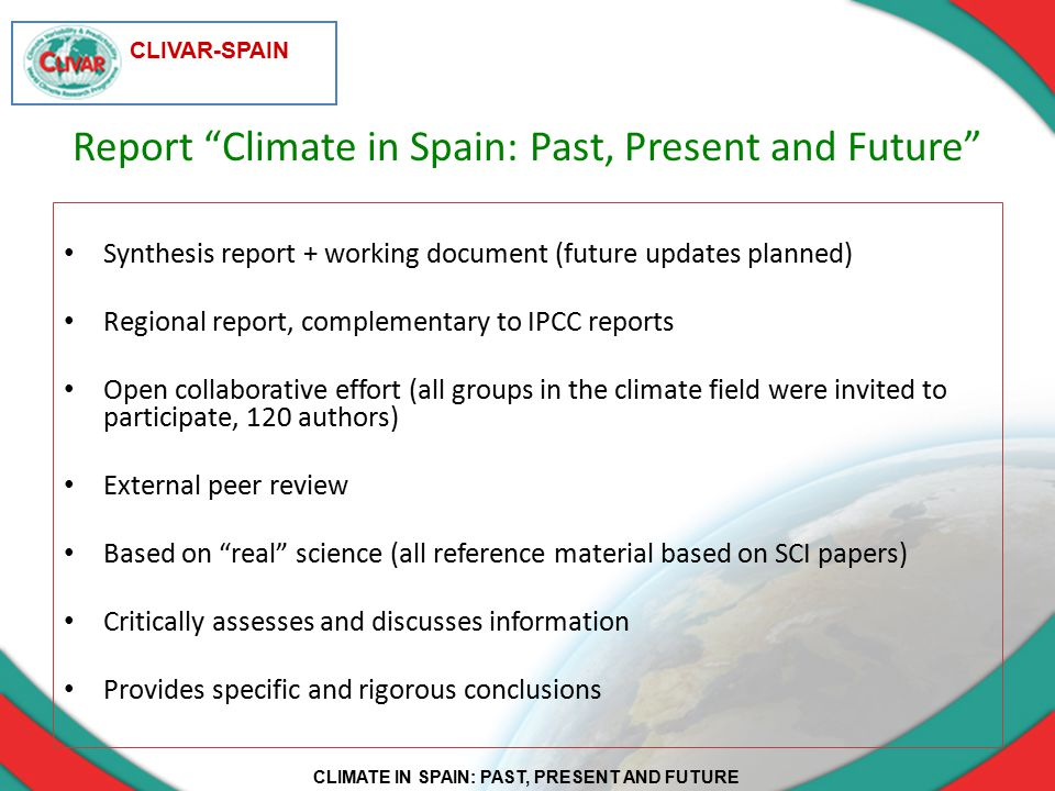 CLIMATE IN SPAIN: PAST, PRESENT AND FUTURE CLIVAR-SPAIN Report Climate in Spain: Past, Present and Future Synthesis report + working document (future updates planned) Regional report, complementary to IPCC reports Open collaborative effort (all groups in the climate field were invited to participate, 120 authors) External peer review Based on real science (all reference material based on SCI papers) Critically assesses and discusses information Provides specific and rigorous conclusions