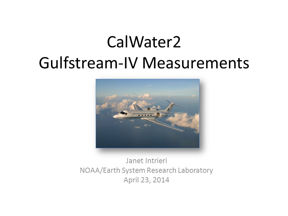 CalWater2 Gulfstream-IV Measurements Janet Intrieri NOAA/Earth System Research Laboratory April 23, 2014
