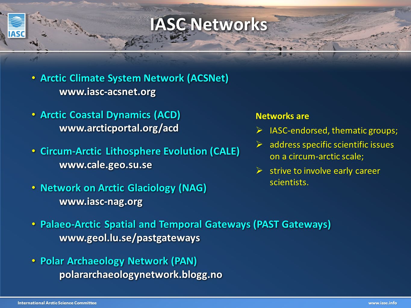 International Arctic Science Committee www.iasc.info Arctic Climate System Network (ACSNet) www.iasc-acsnet.org Arctic Climate System Network (ACSNet) www.iasc-acsnet.org Arctic Coastal Dynamics (ACD) www.arcticportal.org/acd Arctic Coastal Dynamics (ACD) www.arcticportal.org/acd Circum-Arctic Lithosphere Evolution (CALE) www.cale.geo.su.se Circum-Arctic Lithosphere Evolution (CALE) www.cale.geo.su.se Network on Arctic Glaciology (NAG) www.iasc-nag.org Network on Arctic Glaciology (NAG) www.iasc-nag.org Palaeo-Arctic Spatial and Temporal Gateways (PAST Gateways) www.geol.lu.se/pastgateways Palaeo-Arctic Spatial and Temporal Gateways (PAST Gateways) www.geol.lu.se/pastgateways Polar Archaeology Network (PAN) polararchaeologynetwork.blogg.no Polar Archaeology Network (PAN) polararchaeologynetwork.blogg.no IASC Networks Networks are  IASC-endorsed, thematic groups;  address specific scientific issues on a circum-arctic scale;  strive to involve early career scientists.
