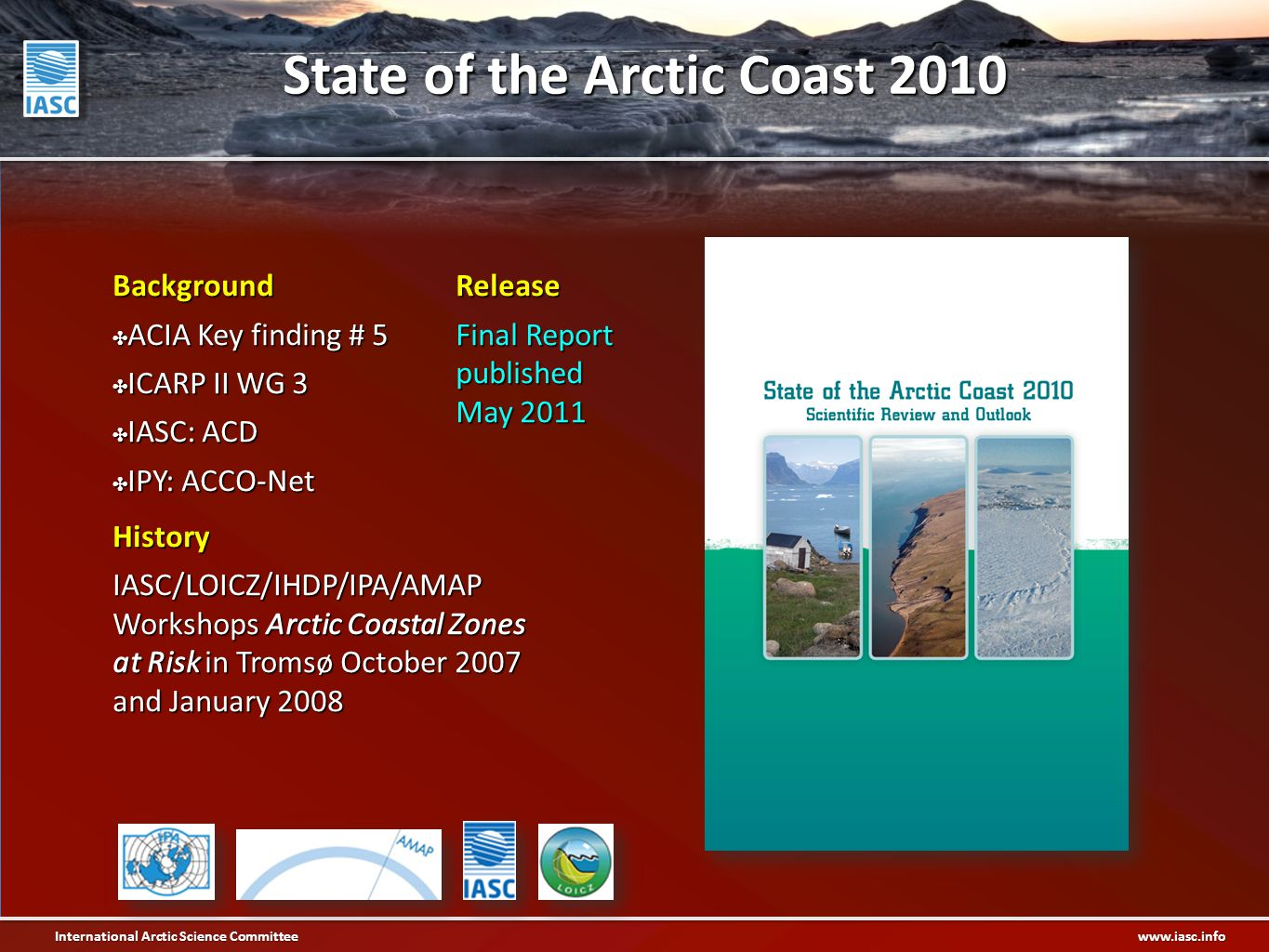International Arctic Science Committee www.iasc.info Background ✤ ACIA Key finding # 5 ✤ ICARP II WG 3 ✤ IASC: ACD ✤ IPY: ACCO-Net History IASC/LOICZ/IHDP/IPA/AMAP Workshops Arctic Coastal Zones at Risk in Tromsø October 2007 and January 2008 Release Final Report published May 2011 State of the Arctic Coast 2010
