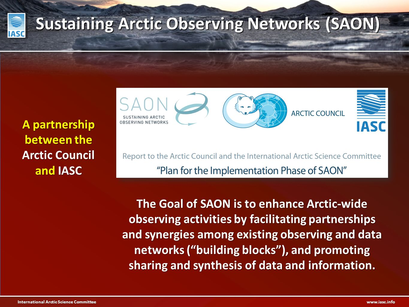 International Arctic Science Committee www.iasc.info The Goal of SAON is to enhance Arctic-wide observing activities by facilitating partnerships and synergies among existing observing and data networks ( building blocks ), and promoting sharing and synthesis of data and information.