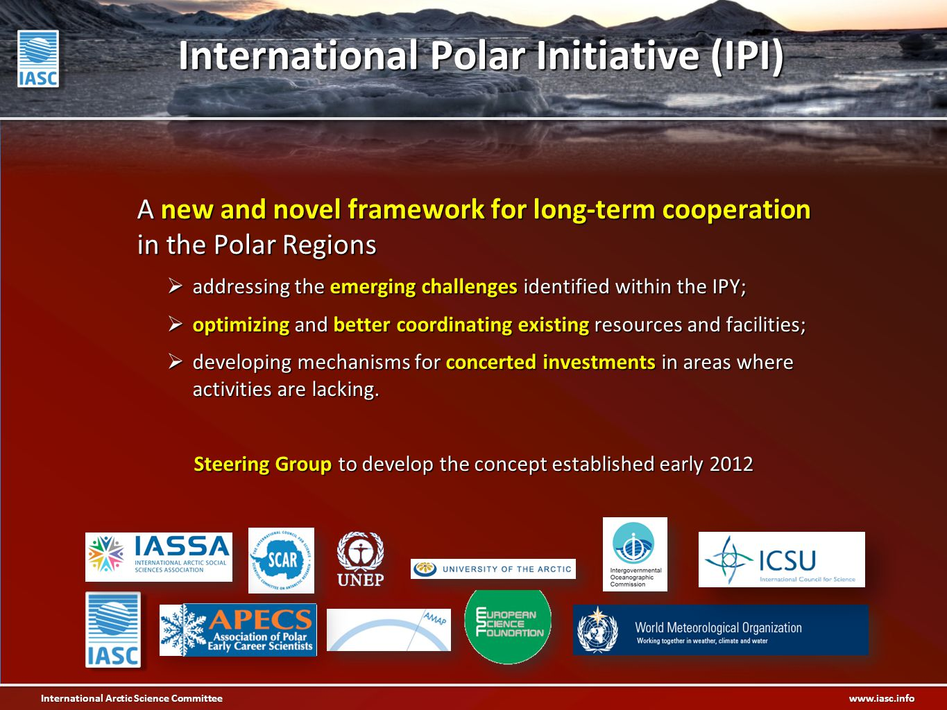 International Arctic Science Committee www.iasc.info International Polar Initiative (IPI) A new and novel framework for long-term cooperation in the Polar Regions  addressing the emerging challenges identified within the IPY;  optimizing and better coordinating existing resources and facilities;  developing mechanisms for concerted investments in areas where activities are lacking.