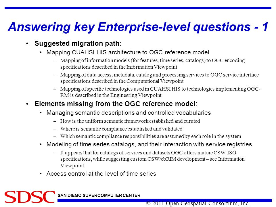 SAN DIEGO SUPERCOMPUTER CENTER Answering key Enterprise-level questions - 1 Suggested migration path: Mapping CUAHSI HIS architecture to OGC reference model –Mapping of information models (for features, time series, catalogs) to OGC encoding specifications described in the Information Viewpoint –Mapping of data access, metadata, catalog and processing services to OGC service interface specifications described in the Computational Viewpoint –Mapping of specific technologies used in CUAHSI HIS to technologies implementing OGC- RM is described in the Engineering Viewpoint Elements missing from the OGC reference model: Managing semantic descriptions and controlled vocabularies –How is the uniform semantic framework established and curated –Where is semantic compliance established and validated –Which semantic compliance responsibilities are assumed by each role in the system Modeling of time series catalogs, and their interaction with service registries –It appears that for catalogs of services and datasets OGC offers mature CSW-ISO specifications, while suggesting custom CSW/ebRIM development – see Information Viewpoint Access control at the level of time series © 2011 Open Geospatial Consortium, Inc.
