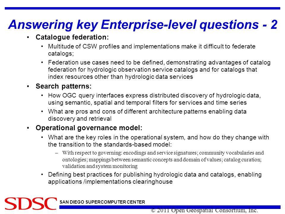SAN DIEGO SUPERCOMPUTER CENTER Answering key Enterprise-level questions - 2 Catalogue federation: Multitude of CSW profiles and implementations make it difficult to federate catalogs; Federation use cases need to be defined, demonstrating advantages of catalog federation for hydrologic observation service catalogs and for catalogs that index resources other than hydrologic data services Search patterns: How OGC query interfaces express distributed discovery of hydrologic data, using semantic, spatial and temporal filters for services and time series What are pros and cons of different architecture patterns enabling data discovery and retrieval Operational governance model: What are the key roles in the operational system, and how do they change with the transition to the standards-based model: –With respect to governing: encodings and service signatures; community vocabularies and ontologies; mappings between semantic concepts and domain of values; catalog curation; validation and system monitoring Defining best practices for publishing hydrologic data and catalogs, enabling applications /implementations clearinghouse © 2011 Open Geospatial Consortium, Inc.