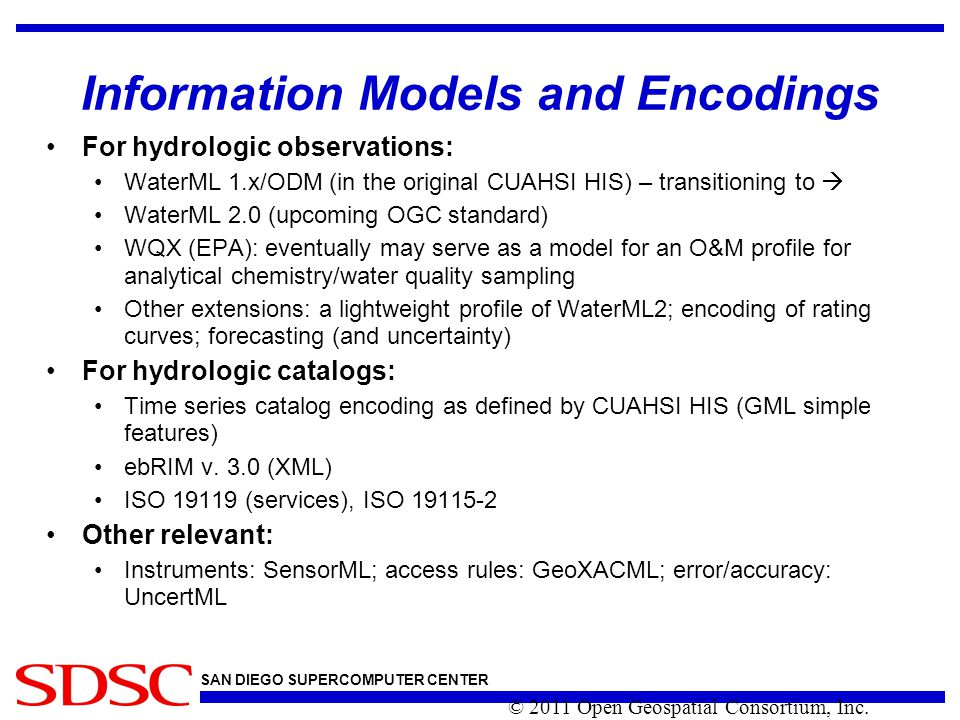 SAN DIEGO SUPERCOMPUTER CENTER Information Models and Encodings For hydrologic observations: WaterML 1.x/ODM (in the original CUAHSI HIS) – transitioning to  WaterML 2.0 (upcoming OGC standard) WQX (EPA): eventually may serve as a model for an O&M profile for analytical chemistry/water quality sampling Other extensions: a lightweight profile of WaterML2; encoding of rating curves; forecasting (and uncertainty) For hydrologic catalogs: Time series catalog encoding as defined by CUAHSI HIS (GML simple features) ebRIM v.