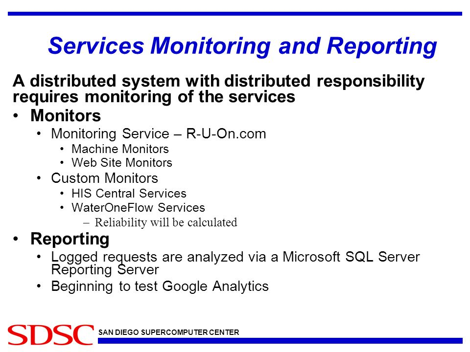 Services Monitoring and Reporting A distributed system with distributed responsibility requires monitoring of the services Monitors Monitoring Service – R-U-On.com Machine Monitors Web Site Monitors Custom Monitors HIS Central Services WaterOneFlow Services –Reliability will be calculated Reporting Logged requests are analyzed via a Microsoft SQL Server Reporting Server Beginning to test Google Analytics