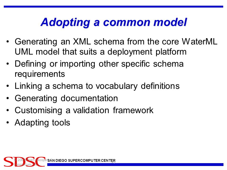 SAN DIEGO SUPERCOMPUTER CENTER Adopting a common model Generating an XML schema from the core WaterML UML model that suits a deployment platform Defining or importing other specific schema requirements Linking a schema to vocabulary definitions Generating documentation Customising a validation framework Adapting tools © 2009 Open Geospatial Consortium, Inc.