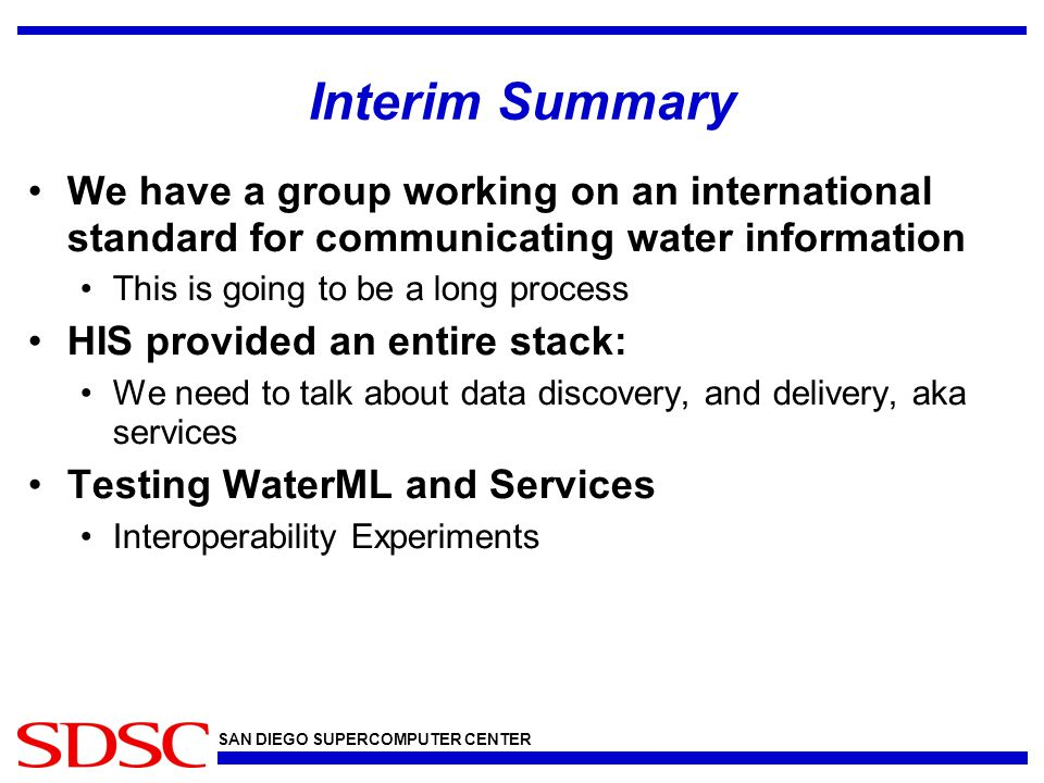SAN DIEGO SUPERCOMPUTER CENTER Interim Summary We have a group working on an international standard for communicating water information This is going to be a long process HIS provided an entire stack: We need to talk about data discovery, and delivery, aka services Testing WaterML and Services Interoperability Experiments