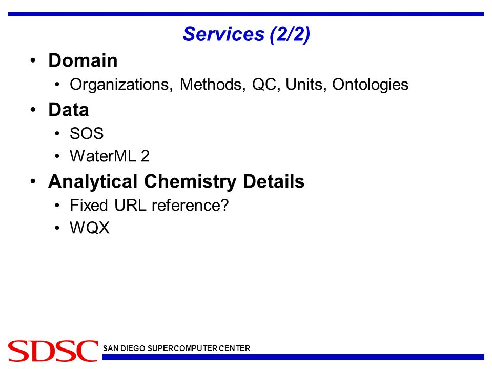 SAN DIEGO SUPERCOMPUTER CENTER Services (2/2) Domain Organizations, Methods, QC, Units, Ontologies Data SOS WaterML 2 Analytical Chemistry Details Fixed URL reference.