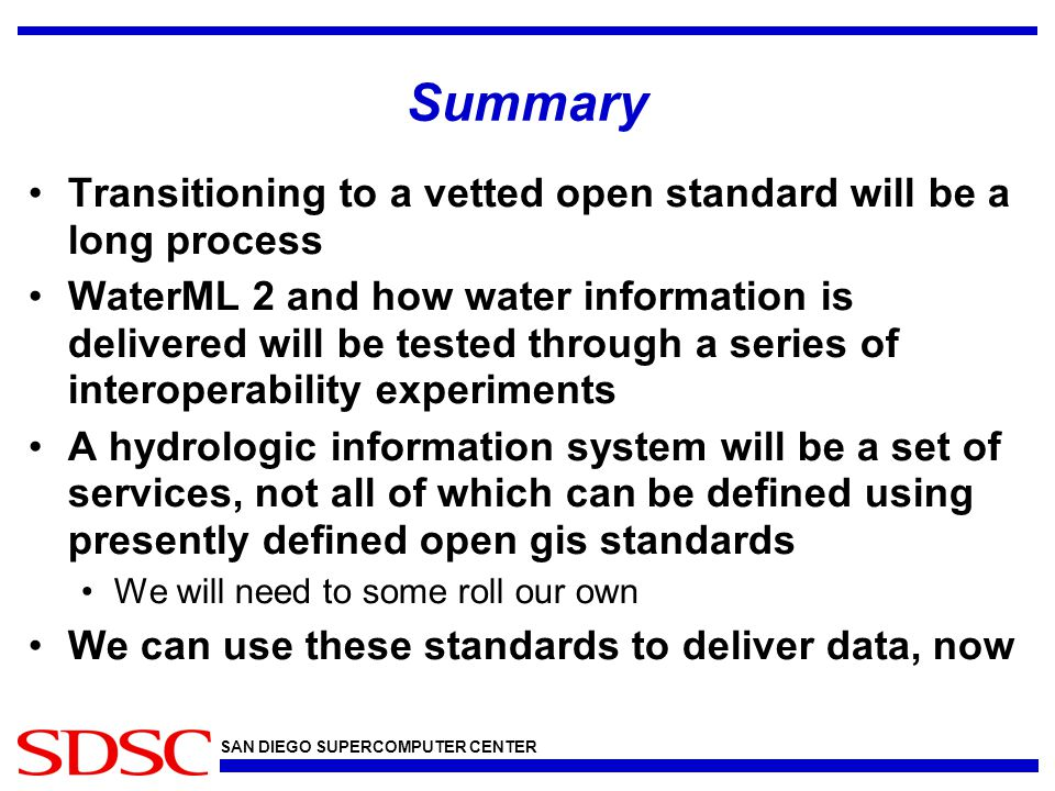 SAN DIEGO SUPERCOMPUTER CENTER Summary Transitioning to a vetted open standard will be a long process WaterML 2 and how water information is delivered will be tested through a series of interoperability experiments A hydrologic information system will be a set of services, not all of which can be defined using presently defined open gis standards We will need to some roll our own We can use these standards to deliver data, now