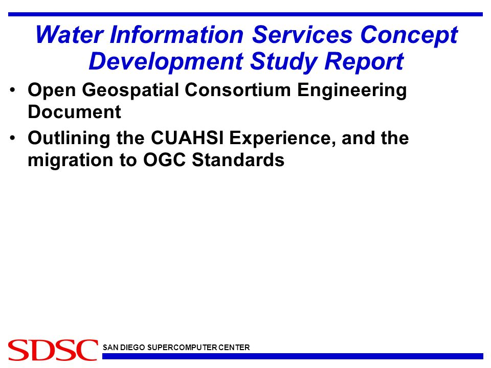 SAN DIEGO SUPERCOMPUTER CENTER Water Information Services Concept Development Study Report Open Geospatial Consortium Engineering Document Outlining the CUAHSI Experience, and the migration to OGC Standards