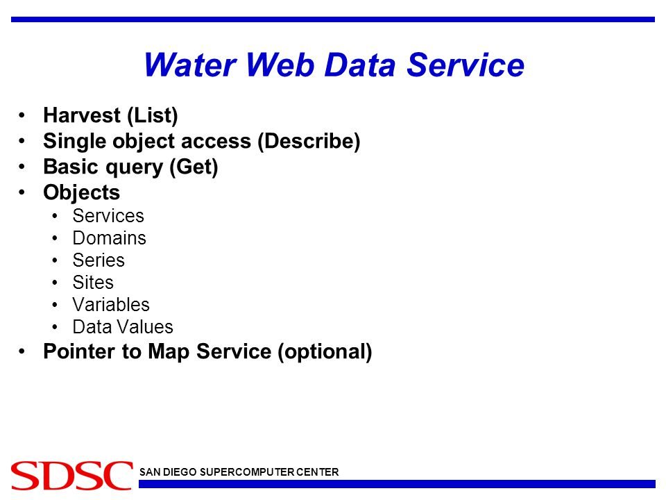 SAN DIEGO SUPERCOMPUTER CENTER Water Web Data Service Harvest (List) Single object access (Describe) Basic query (Get) Objects Services Domains Series Sites Variables Data Values Pointer to Map Service (optional)