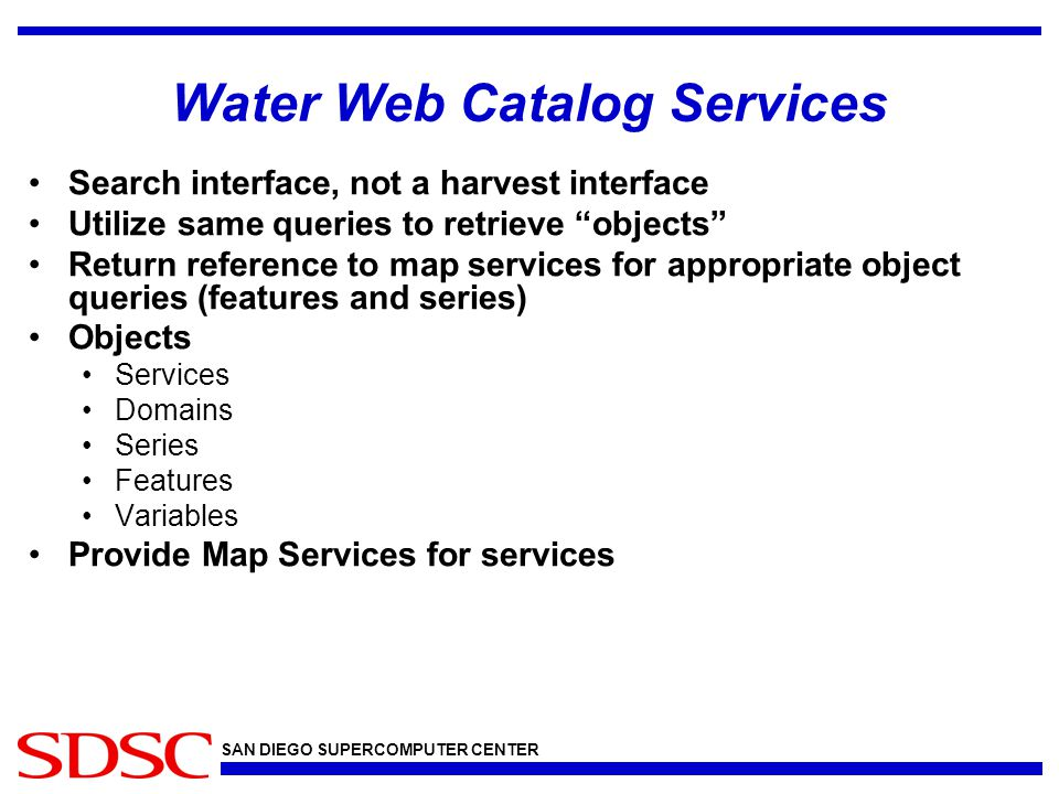 SAN DIEGO SUPERCOMPUTER CENTER Water Web Catalog Services Search interface, not a harvest interface Utilize same queries to retrieve objects Return reference to map services for appropriate object queries (features and series) Objects Services Domains Series Features Variables Provide Map Services for services