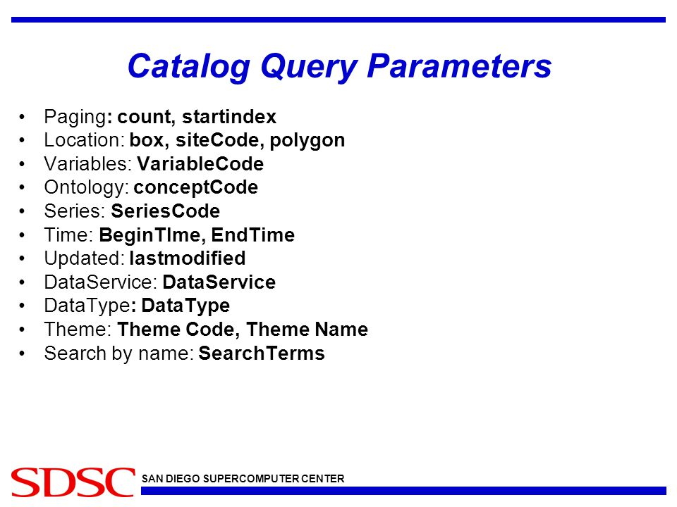 SAN DIEGO SUPERCOMPUTER CENTER Catalog Query Parameters Paging: count, startindex Location: box, siteCode, polygon Variables: VariableCode Ontology: conceptCode Series: SeriesCode Time: BeginTIme, EndTime Updated: lastmodified DataService: DataService DataType: DataType Theme: Theme Code, Theme Name Search by name: SearchTerms