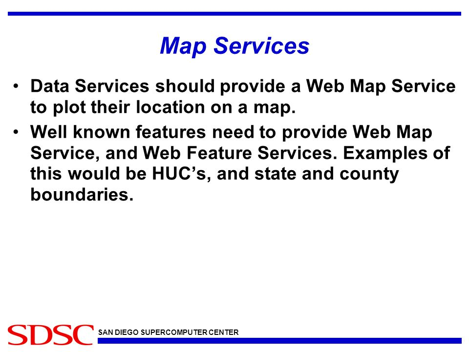 SAN DIEGO SUPERCOMPUTER CENTER Map Services Data Services should provide a Web Map Service to plot their location on a map.