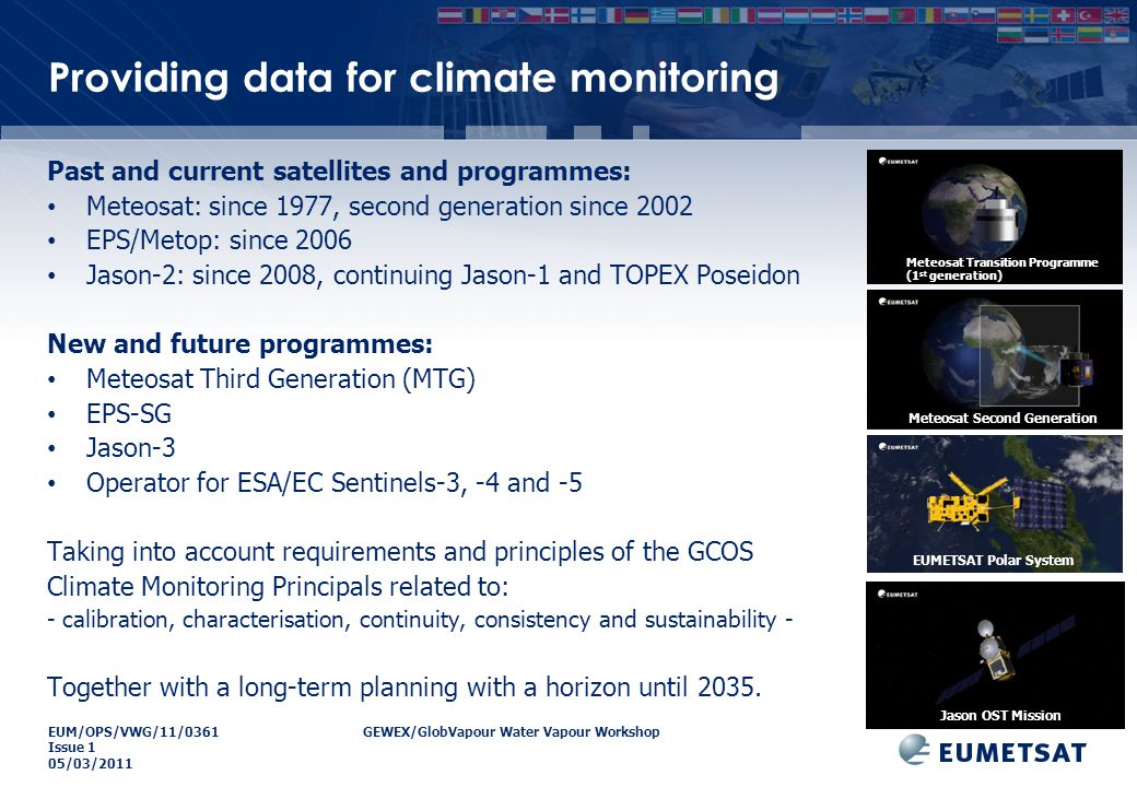 EUM/OPS/VWG/11/0361GEWEX/GlobVapour Water Vapour Workshop Issue 1 05/03/2011 Providing data for climate monitoring Past and current satellites and programmes: Meteosat: since 1977, second generation since 2002 EPS/Metop: since 2006 Jason-2: since 2008, continuing Jason-1 and TOPEX Poseidon New and future programmes: Meteosat Third Generation (MTG) EPS-SG Jason-3 Operator for ESA/EC Sentinels-3, -4 and -5 Taking into account requirements and principles of the GCOS Climate Monitoring Principals related to: - calibration, characterisation, continuity, consistency and sustainability - Together with a long-term planning with a horizon until 2035.