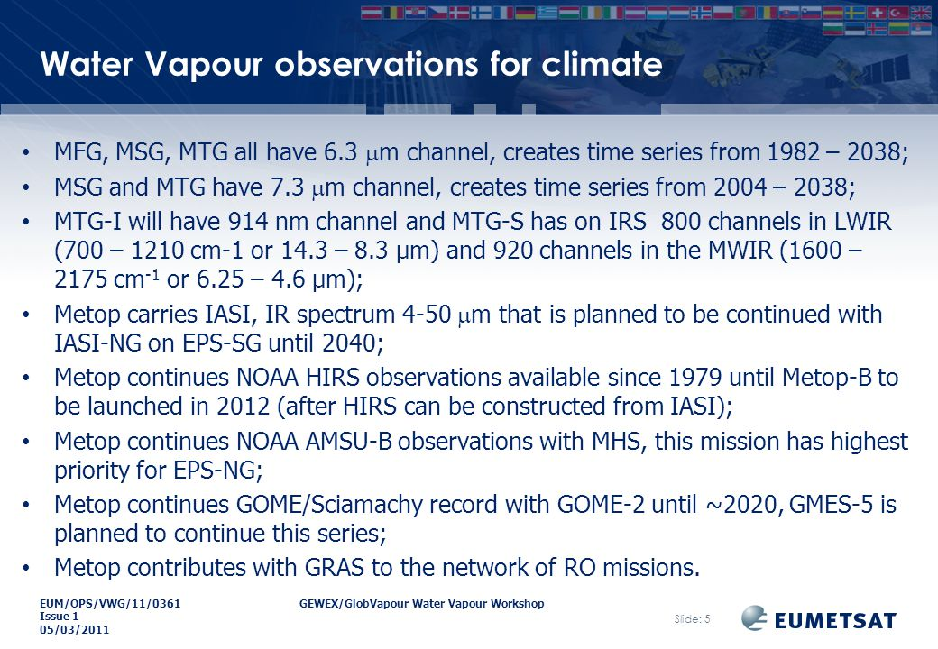 EUM/OPS/VWG/11/0361GEWEX/GlobVapour Water Vapour Workshop Issue 1 05/03/2011 Water Vapour observations for climate MFG, MSG, MTG all have 6.3  m channel, creates time series from 1982 – 2038; MSG and MTG have 7.3  m channel, creates time series from 2004 – 2038; MTG-I will have 914 nm channel and MTG-S has on IRS 800 channels in LWIR (700 – 1210 cm-1 or 14.3 – 8.3 µm) and 920 channels in the MWIR (1600 – 2175 cm -1 or 6.25 – 4.6 µm); Metop carries IASI, IR spectrum 4-50  m that is planned to be continued with IASI-NG on EPS-SG until 2040; Metop continues NOAA HIRS observations available since 1979 until Metop-B to be launched in 2012 (after HIRS can be constructed from IASI); Metop continues NOAA AMSU-B observations with MHS, this mission has highest priority for EPS-NG; Metop continues GOME/Sciamachy record with GOME-2 until ~2020, GMES-5 is planned to continue this series; Metop contributes with GRAS to the network of RO missions.