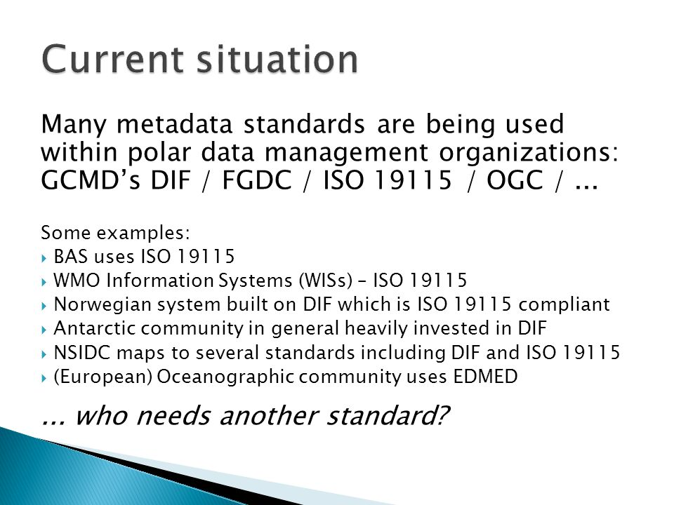 Full ISO 19115 standards is too extensive; minimal is not enough  Create a 'polar bare minimum', ISO 19115 minimal with extensions:  addition of a precise space / time model  support use of OGC web-based services  support documentation of multimedia data  include metadata that supports long-term preservation