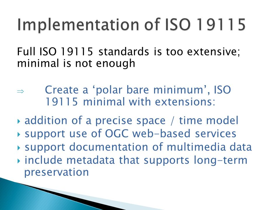 Full ISO 19115 standards is too extensive; minimal is not enough  Create a 'polar bare minimum', ISO 19115 minimal with extensions:  addition of a precise space / time model  support use of OGC web-based services  support documentation of multimedia data  include metadata that supports long-term preservation