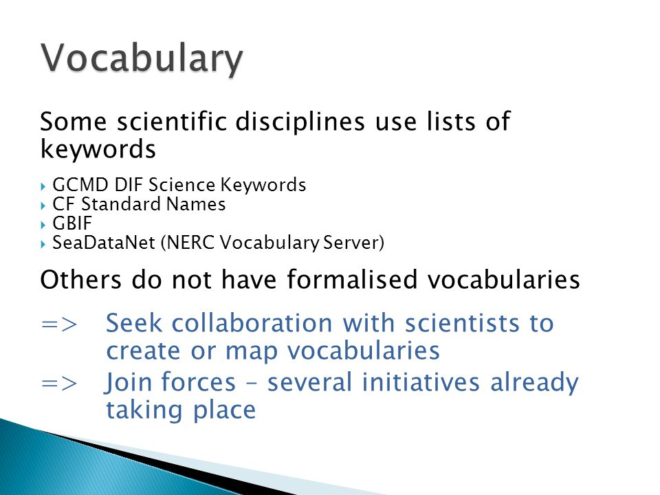 Some scientific disciplines use lists of keywords  GCMD DIF Science Keywords  CF Standard Names  GBIF  SeaDataNet (NERC Vocabulary Server) Others do not have formalised vocabularies => Seek collaboration with scientists to create or map vocabularies =>Join forces – several initiatives already taking place