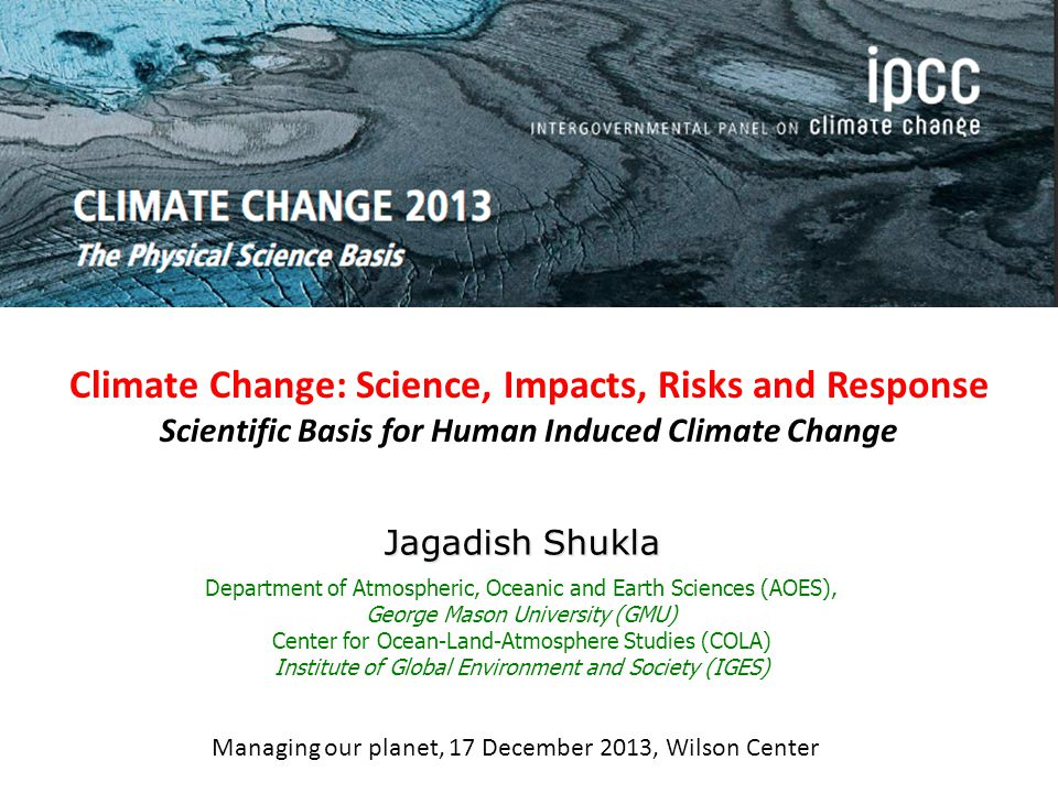 Climate Change: Science, Impacts, Risks and Response Scientific Basis for Human Induced Climate Change Jagadish Shukla Department of Atmospheric, Oceanic and Earth Sciences (AOES), George Mason University (GMU) Center for Ocean-Land-Atmosphere Studies (COLA) Institute of Global Environment and Society (IGES) Managing our planet, 17 December 2013, Wilson Center