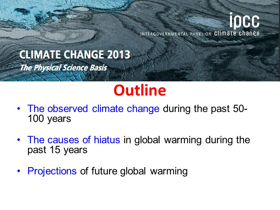 Outline The observed climate change during the past 50- 100 years The causes of hiatus in global warming during the past 15 years Projections of future global warming