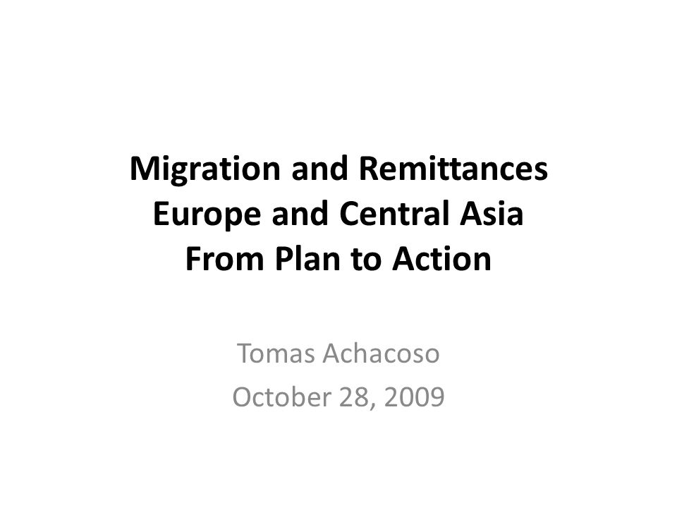 Migration and Remittances Europe and Central Asia From Plan to Action Tomas Achacoso October 28, 2009