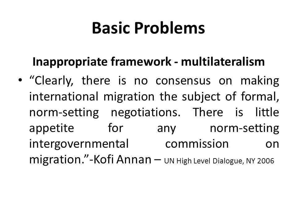 "Basic Problems Inappropriate framework - multilateralism ""Clearly, there is no consensus on making international migration the subject of formal, norm"