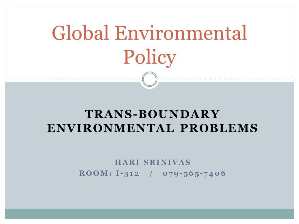 TRANS-BOUNDARY ENVIRONMENTAL PROBLEMS HARI SRINIVAS ROOM: I-312 / 079-565-7406 Global Environmental Policy