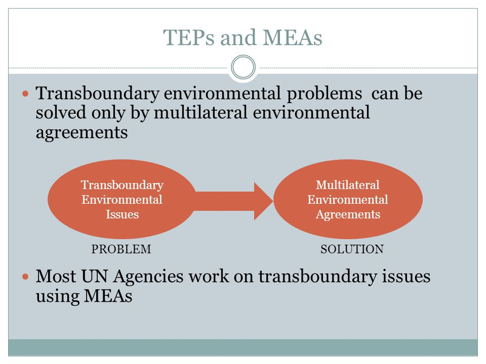 TEPs and MEAs Transboundary environmental problems can be solved only by multilateral environmental agreements Most UN Agencies work on transboundary