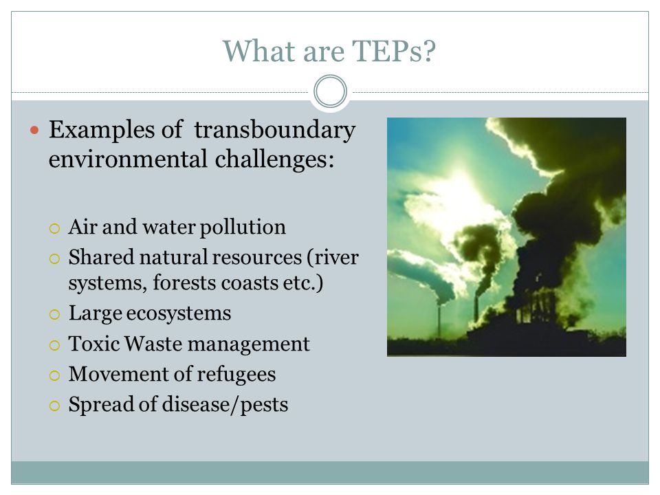 What are TEPs? Examples of transboundary environmental challenges:  Air and water pollution  Shared natural resources (river systems, forests coasts
