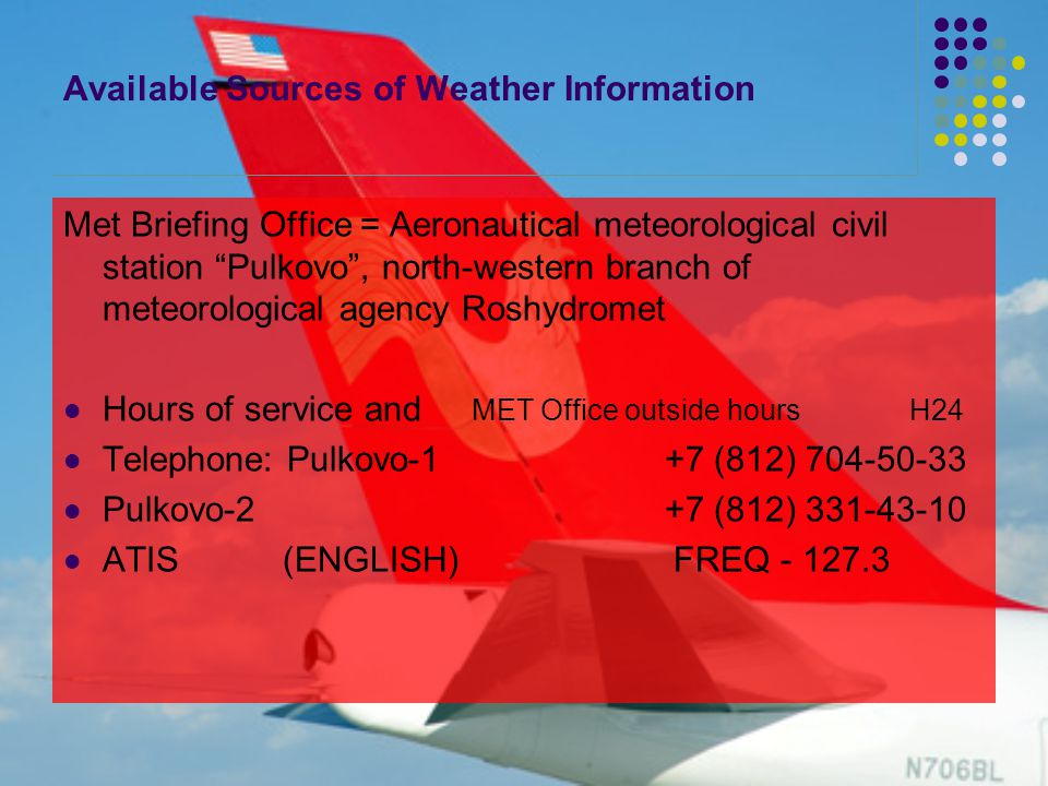 Available Sources of Weather Information Met Briefing Office = Aeronautical meteorological civil station Pulkovo , north-western branch of meteorological agency Roshydromet Hours of service and MET Office outside hours H24 Telephone: Pulkovo-1 +7 (812) 704-50-33 Pulkovo-2 +7 (812) 331-43-10 ATIS (ENGLISH) FREQ - 127.3
