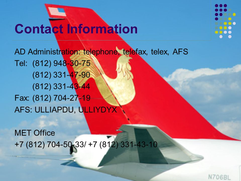 Contact Information AD Administration: telephone, telefax, telex, AFS Tel: (812) 948-30-75 (812) 331-47-90 (812) 331-43-44 Fax: (812) 704-27-19 AFS: ULLIAPDU, ULLIYDYX MET Office +7 (812) 704-50-33/ +7 (812) 331-43-10
