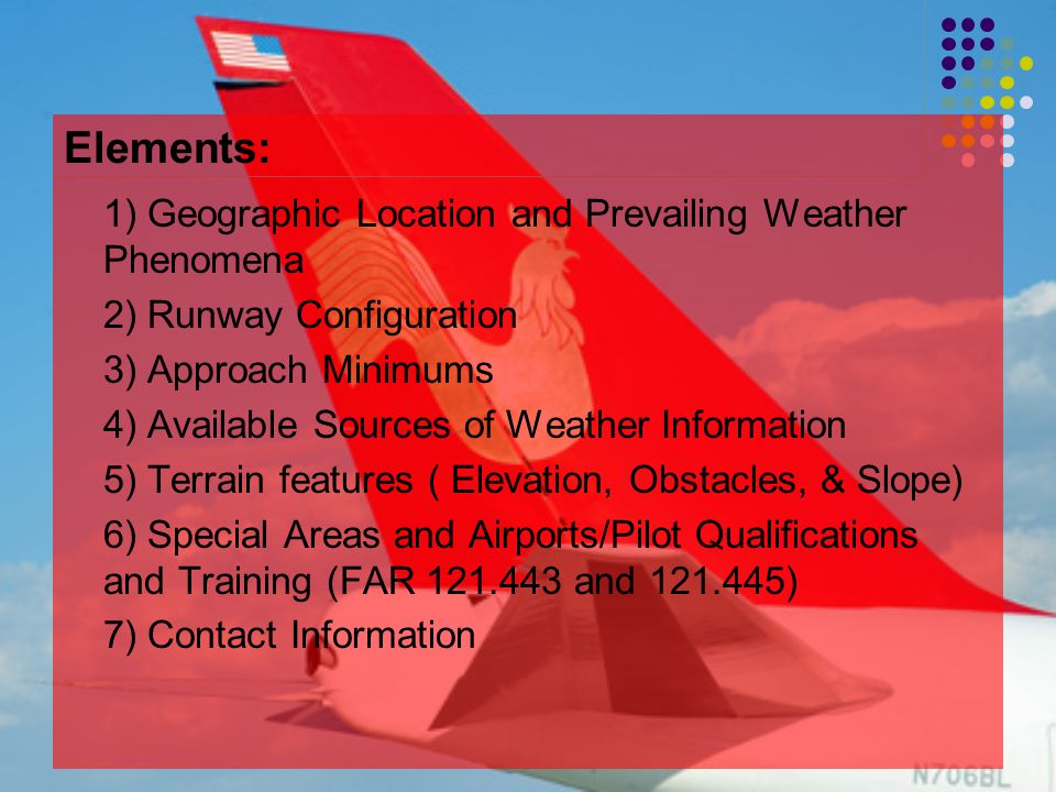 Elements: 1) Geographic Location and Prevailing Weather Phenomena 2) Runway Configuration 3) Approach Minimums 4) Available Sources of Weather Information 5) Terrain features ( Elevation, Obstacles, & Slope) 6) Special Areas and Airports/Pilot Qualifications and Training (FAR 121.443 and 121.445) 7) Contact Information