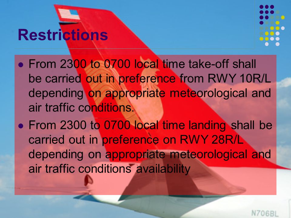 Restrictions From 2300 to 0700 local time take-off shall be carried out in preference from RWY 10R/L depending on appropriate meteorological and air traffic conditions.