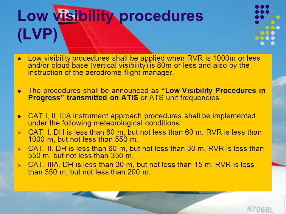 Low visibility procedures (LVP) Low visibility procedures shall be applied when RVR is 1000m or less and/or cloud base (vertical visibility) is 80m or less and also by the instruction of the aerodrome flight manager.