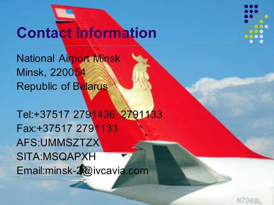 Contact Information National Airport Minsk Minsk, 220054 Republic of Belarus Tel:+37517 2791436, 2791133 Fax:+37517 2791133 AFS:UMMSZTZX SITA:MSQAPXH Email:minsk-2@ivcavia.com