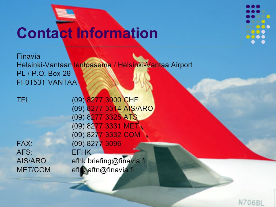 Contact Information Finavia Helsinki-Vantaan lentoasema / Helsinki-Vantaa Airport PL / P.O. Box 29 FI-01531 VANTAA TEL: (09) 8277 3000 CHF (09) 8277 3