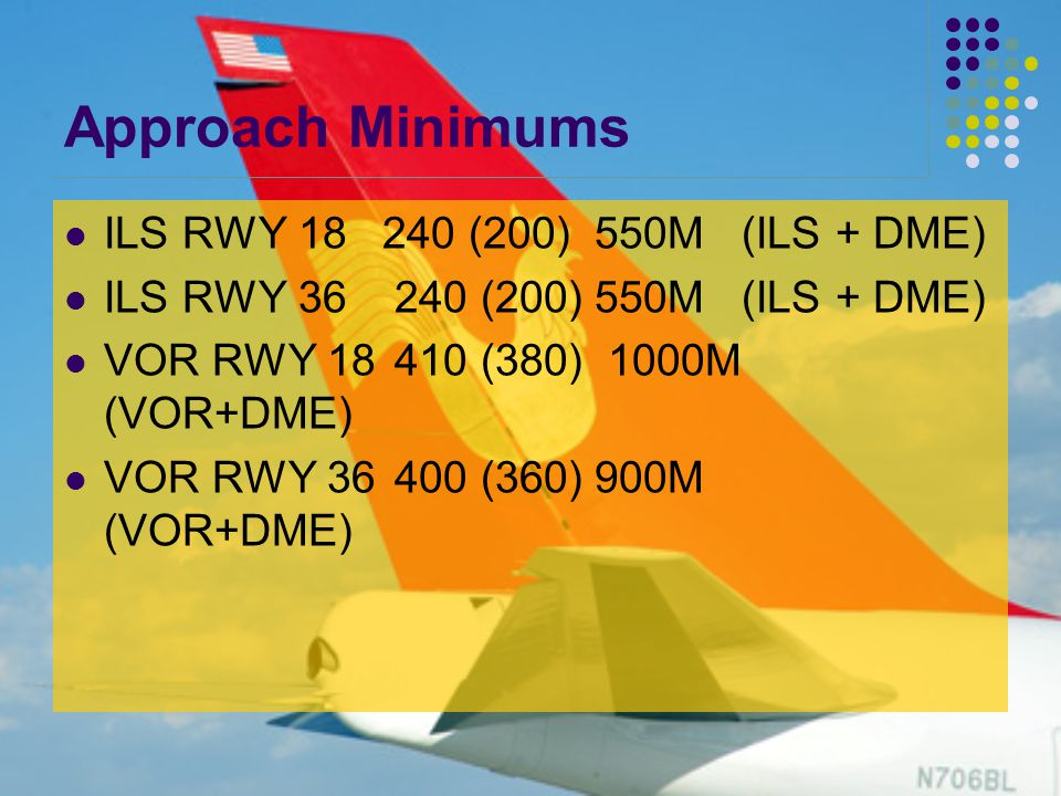 Approach Minimums ILS RWY 18240 (200)550M (ILS + DME) ILS RWY 36 240 (200)550M (ILS + DME) VOR RWY 18 410 (380) 1000M (VOR+DME) VOR RWY 36 400 (360)900M (VOR+DME)