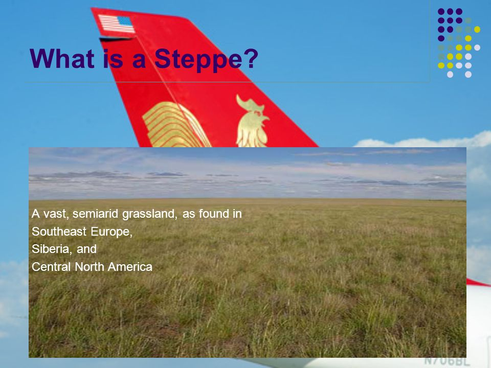 What is a Steppe? A vast, semiarid grassland, as found in Southeast Europe, Siberia, and Central North America