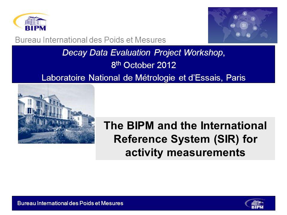 Bureau International des Poids et Mesures The BIPM and the International Reference System (SIR) for activity measurements Bureau International des Poi