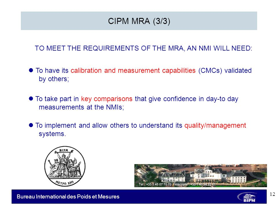 Bureau International des Poids et Mesures CIPM MRA (3/3) To have its calibration and measurement capabilities (CMCs) validated by others; To take part in key comparisons that give confidence in day-to day measurements at the NMIs; To implement and allow others to understand its quality/management systems.
