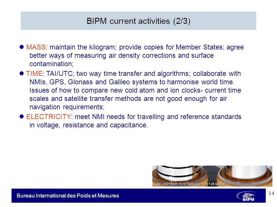 Bureau International des Poids et Mesures BIPM current activities (2/3) MASS: maintain the kilogram; provide copies for Member States; agree better ways of measuring air density corrections and surface contamination; TIME: TAI/UTC; two way time transfer and algorithms; collaborate with NMIs, GPS, Glonass and Galileo systems to harmonise world time.