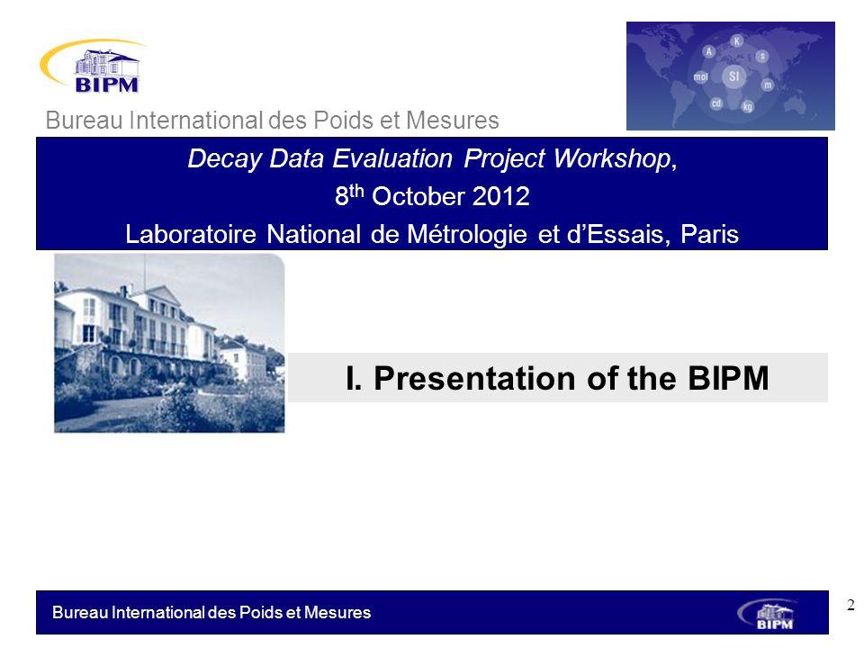 Bureau International des Poids et Mesures I. Presentation of the BIPM Bureau International des Poids et Mesures Decay Data Evaluation Project Workshop