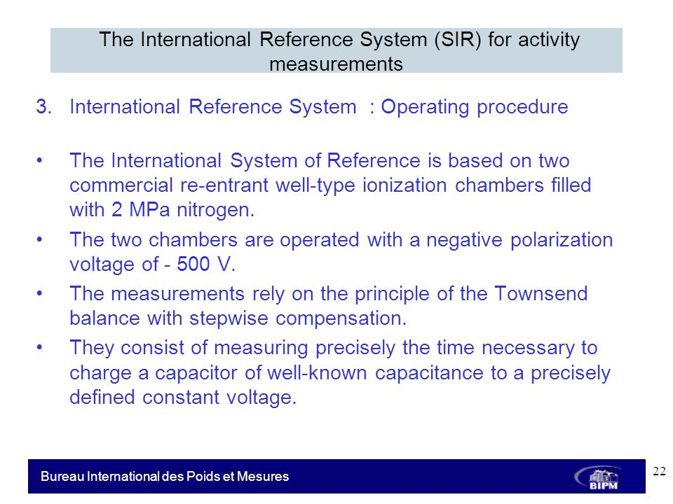Bureau International des Poids et Mesures 3.International Reference System : Operating procedure The International System of Reference is based on two commercial re-entrant well-type ionization chambers filled with 2 MPa nitrogen.