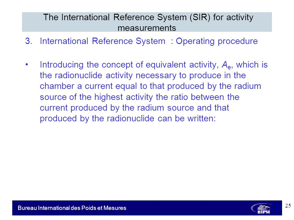 Bureau International des Poids et Mesures 3.International Reference System : Operating procedure Introducing the concept of equivalent activity, A e, which is the radionuclide activity necessary to produce in the chamber a current equal to that produced by the radium source of the highest activity the ratio between the current produced by the radium source and that produced by the radionuclide can be written: The International Reference System (SIR) for activity measurements 25