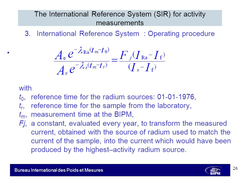 Bureau International des Poids et Mesures 3.International Reference System : Operating procedure with t 0, reference time for the radium sources: 01-01-1976, t r, reference time for the sample from the laboratory, t m, measurement time at the BIPM, Fj, a constant, evaluated every year, to transform the measured current, obtained with the source of radium used to match the current of the sample, into the current which would have been produced by the highest–activity radium source.
