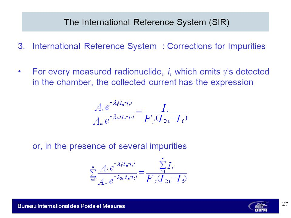 Bureau International des Poids et Mesures 3.International Reference System : Corrections for Impurities For every measured radionuclide, i, which emits  's detected in the chamber, the collected current has the expression or, in the presence of several impurities The International Reference System (SIR) 27